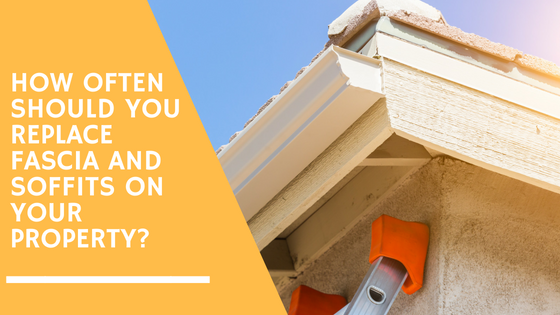 How Often Should You Replace Fascia and Soffits On Your Property?