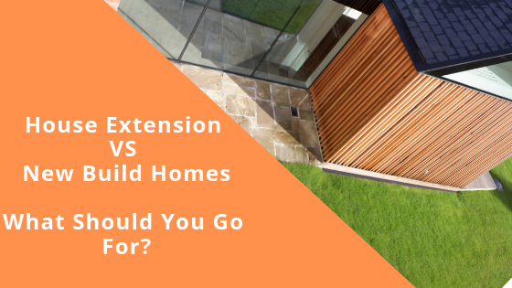 House Extension VS New Build Homes: What Should You Go For?