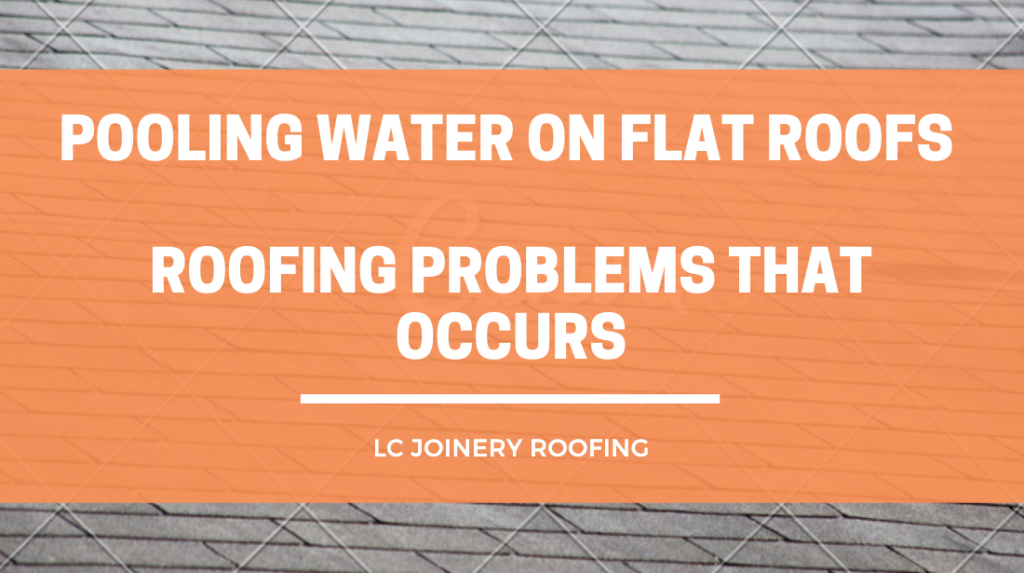 Pooling Water On Flat Roofs – Roofing Problems That Occurs