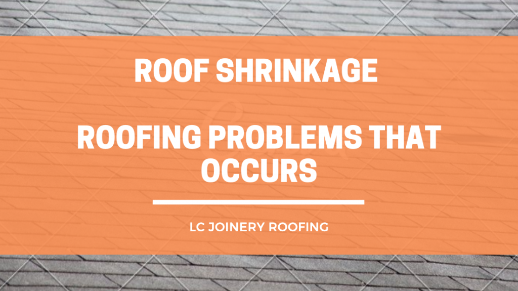 Roof Shrinkage – Roofing Problems That Occurs And How To Fix It